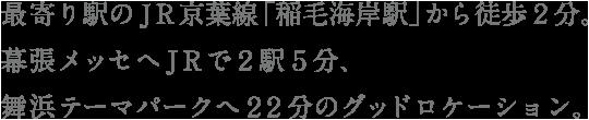 JR京葉線「稲毛海岸駅」から徒歩2分。幕張メッセへJRで2駅5分、舞浜テーマパークへ22分。